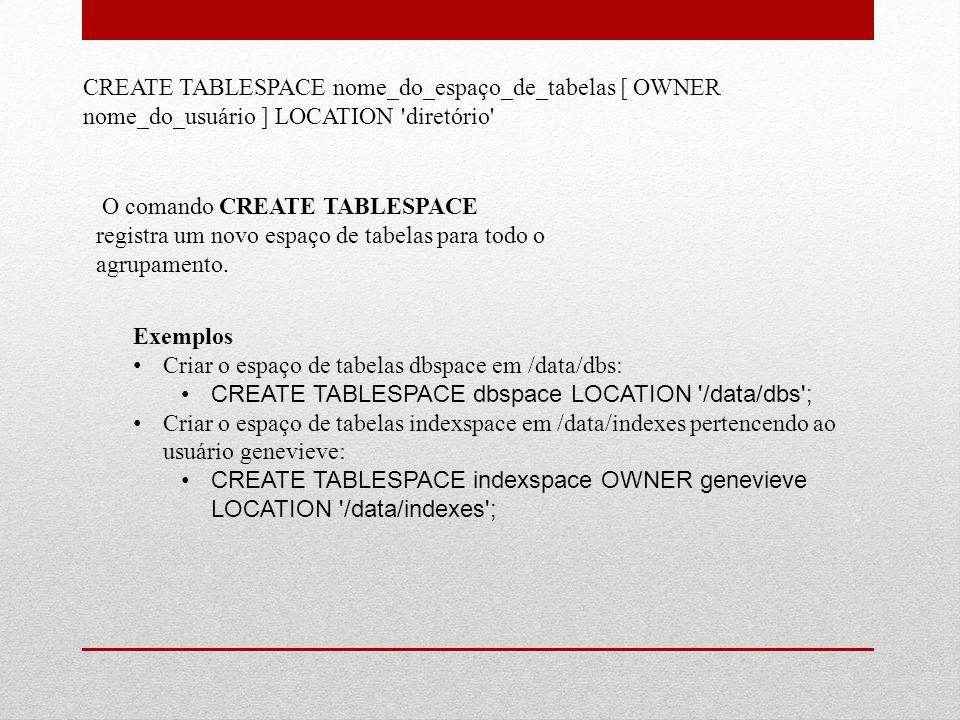 CREATE TABLESPACE nome_do_espaço_de_tabelas [ OWNER nome_do_usuário ] LOCATION diretório